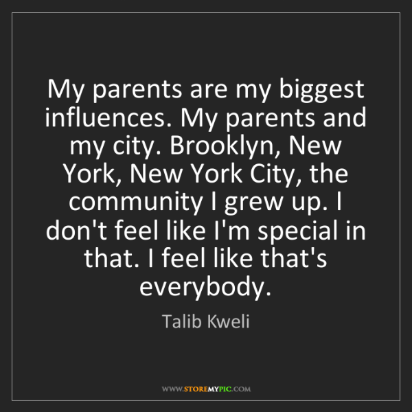 Talib Kweli: My parents are my biggest influences. My parents and...
