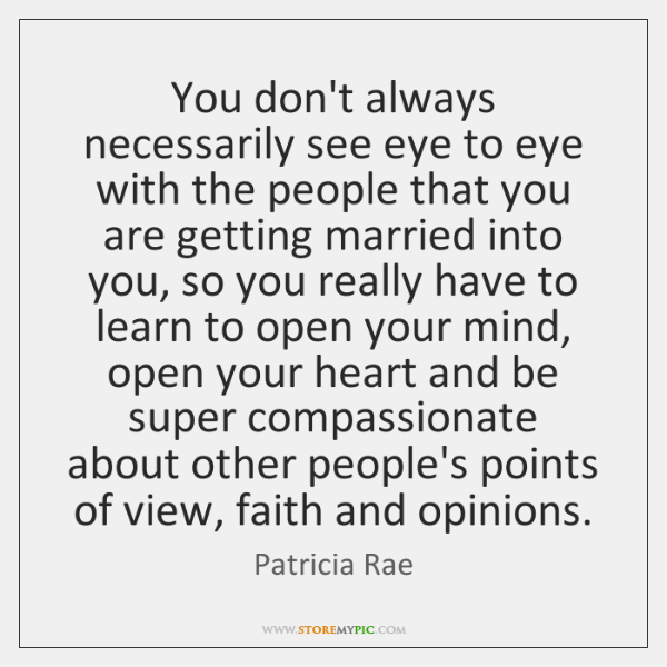 You don't always necessarily see eye to eye with the people that ...