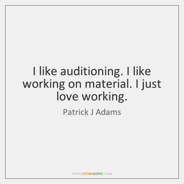 I like auditioning. I like working on material. I just love working.