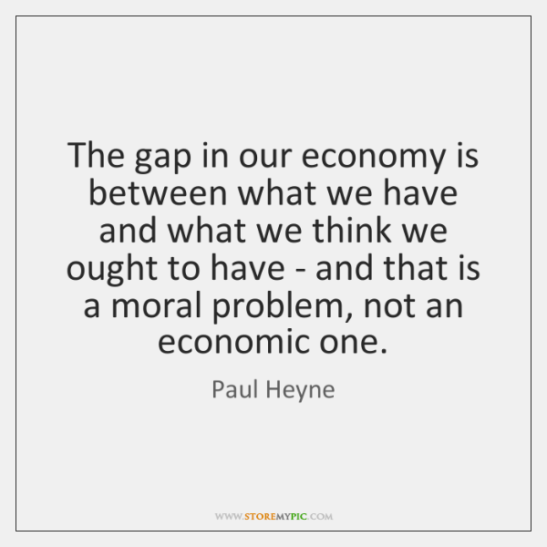 The gap in our economy is between what we have and what ...