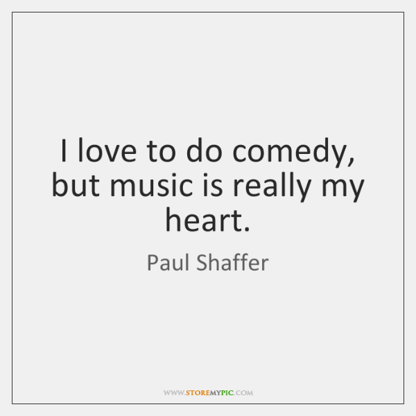 I love to do comedy, but music is really my heart.