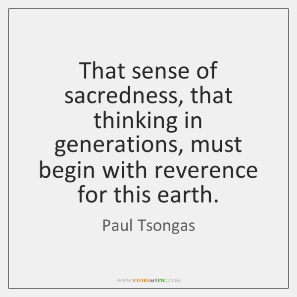 That sense of sacredness, that thinking in generations, must begin with reverence ...