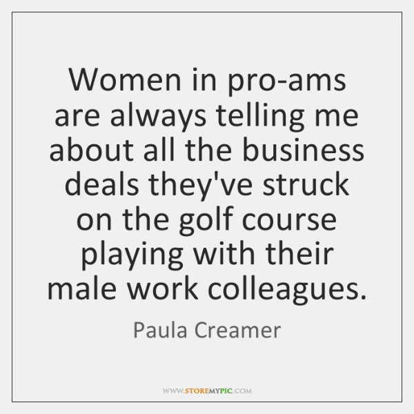 Women in pro-ams are always telling me about all the business deals ...
