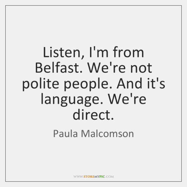 Listen, I'm from Belfast. We're not polite people. And it's language. We're ...