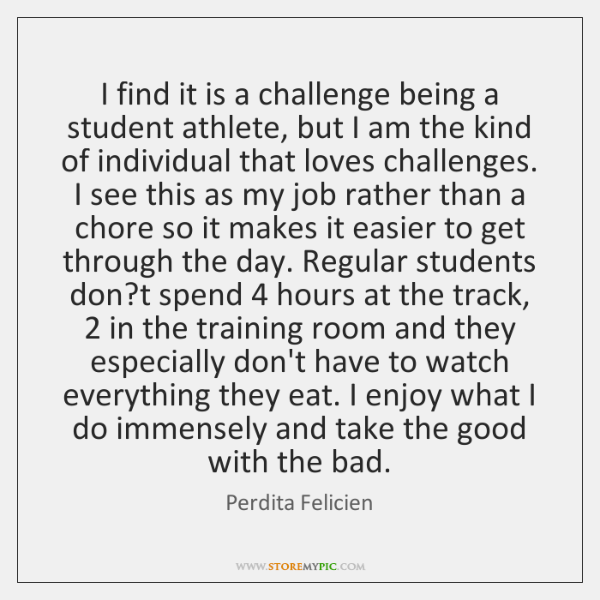 I find it is a challenge being a student athlete, but I ...