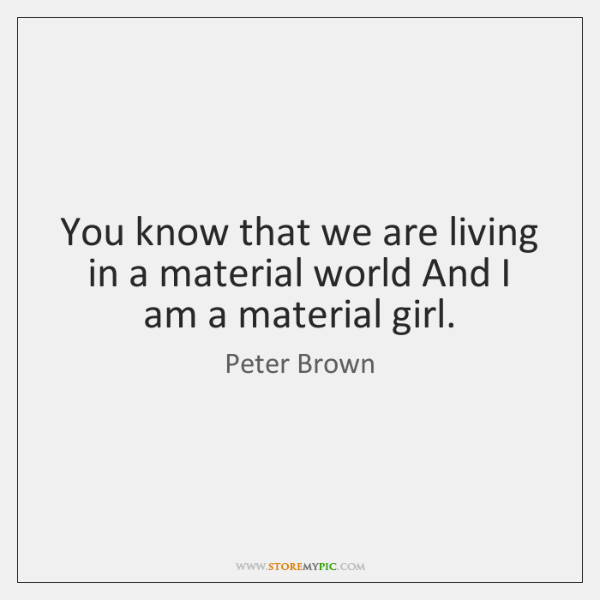 You know that we are living in a material world And I ...