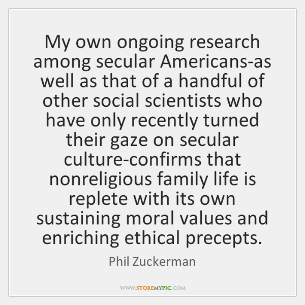 My own ongoing research among secular Americans-as well as that of a ...