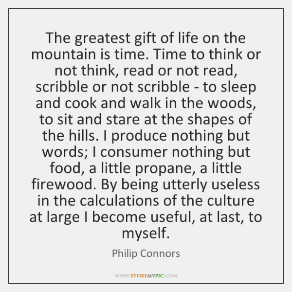 The greatest gift of life on the mountain is time. Time to ...