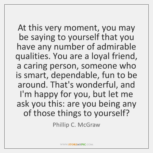 At this very moment, you may be saying to yourself that you ...