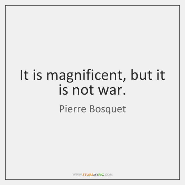 It is magnificent, but it is not war.