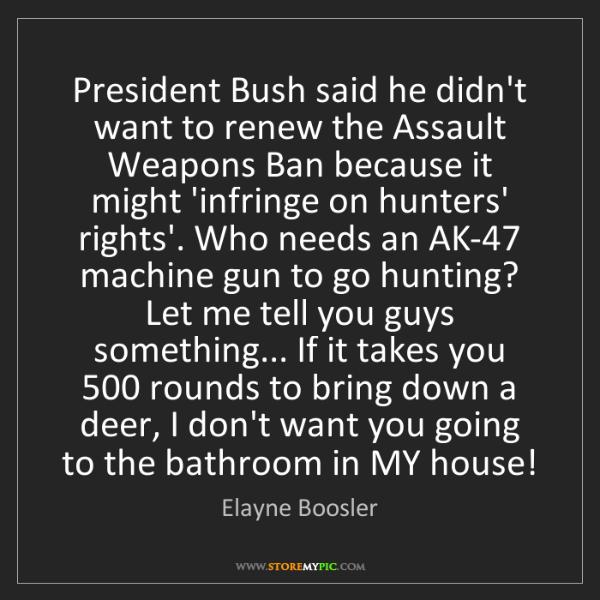 Elayne Boosler: President Bush said he didn't want to renew the Assault...
