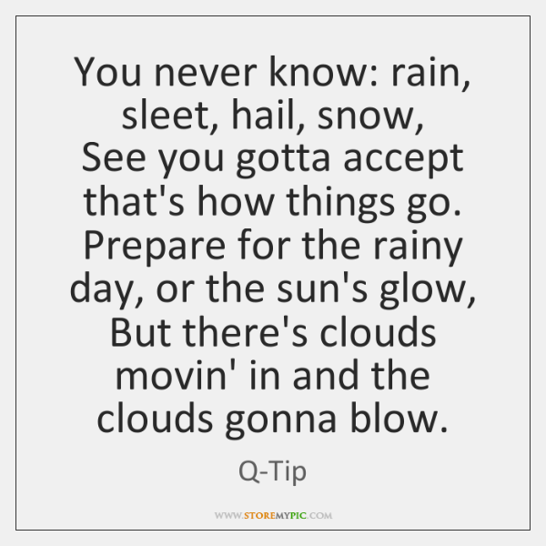 You never know: rain, sleet, hail, snow,  See you gotta accept that's ...