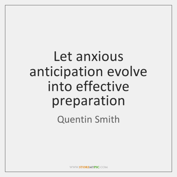 Let anxious anticipation evolve into effective preparation