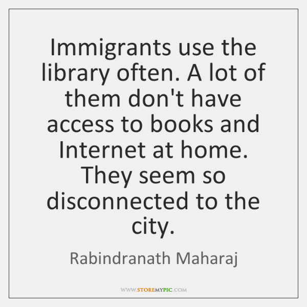 Immigrants use the library often. A lot of them don't have access ...