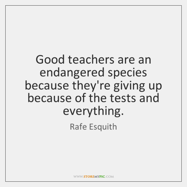 Good teachers are an endangered species because they're giving up because of ...