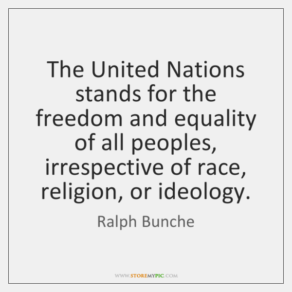The United Nations stands for the freedom and equality of all peoples, ...