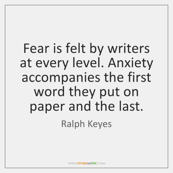 Fear is felt by writers at every level. Anxiety accompanies the first ...