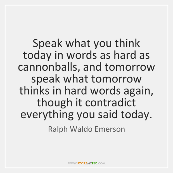 Speak what you think today in words as hard as cannonballs, and ...