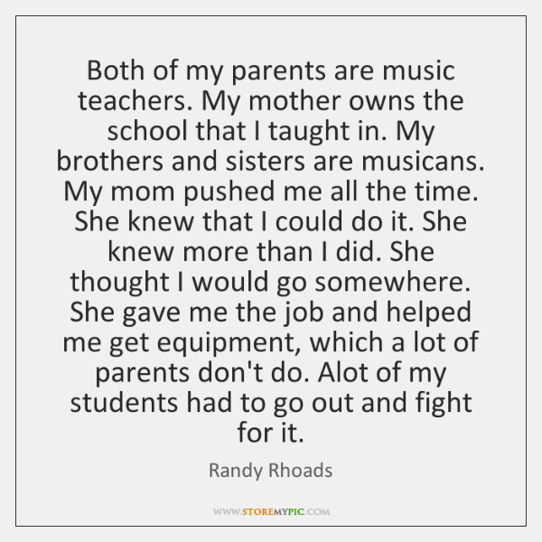 Both of my parents are music teachers. My mother owns the school ...
