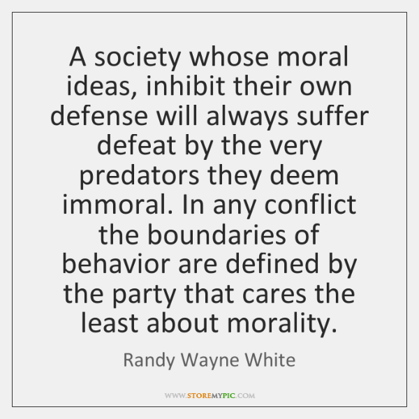 A society whose moral ideas, inhibit their own defense will always suffer ...