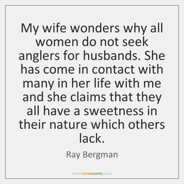 My wife wonders why all women do not seek anglers for husbands. ...