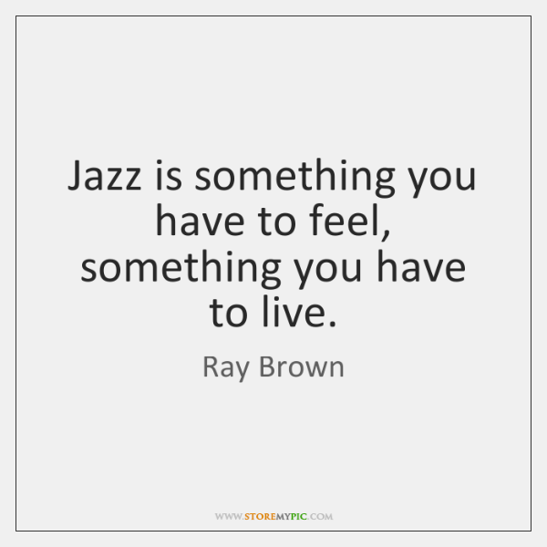 Jazz is something you have to feel, something you have to live.