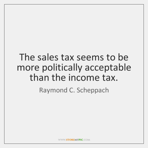 The sales tax seems to be more politically acceptable than the income ...