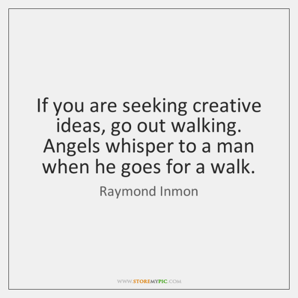 If you are seeking creative ideas, go out walking. Angels whisper to ...