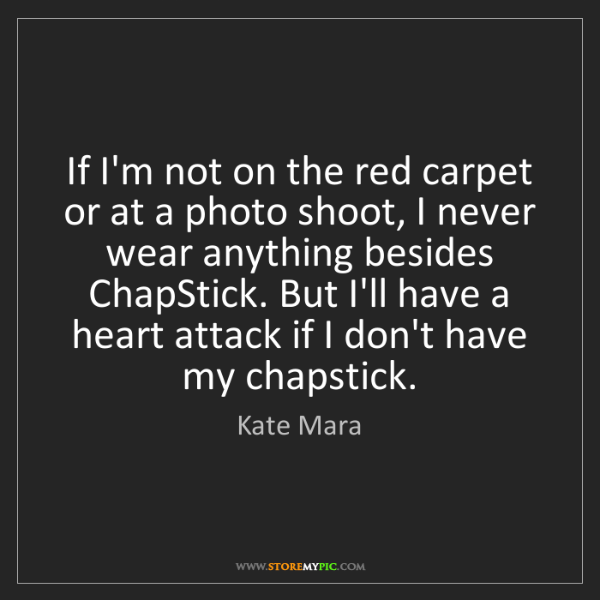 Kate Mara: If I'm not on the red carpet or at a photo shoot, I never...