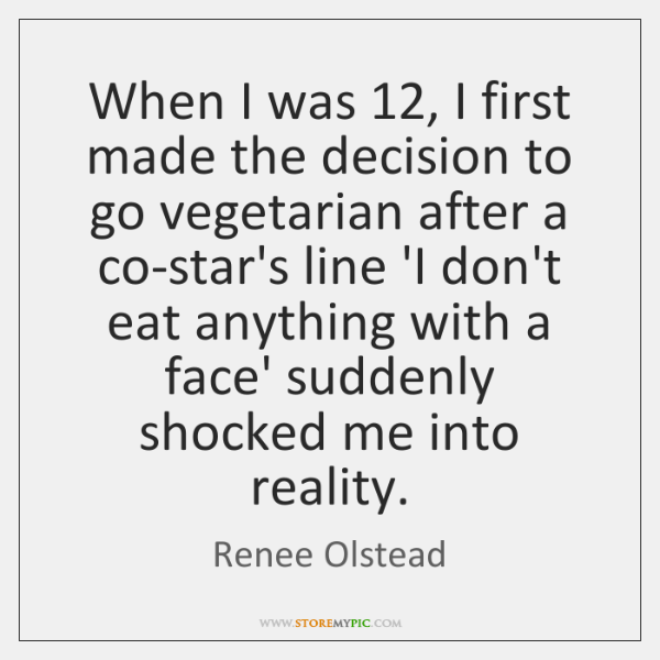 When I was 12, I first made the decision to go vegetarian after ...