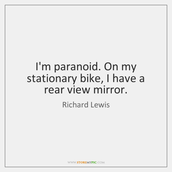 I'm paranoid. On my stationary bike, I have a rear view mirror.