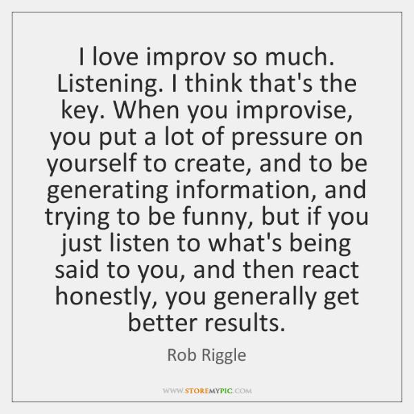 I love improv so much. Listening. I think that's the key. When ...