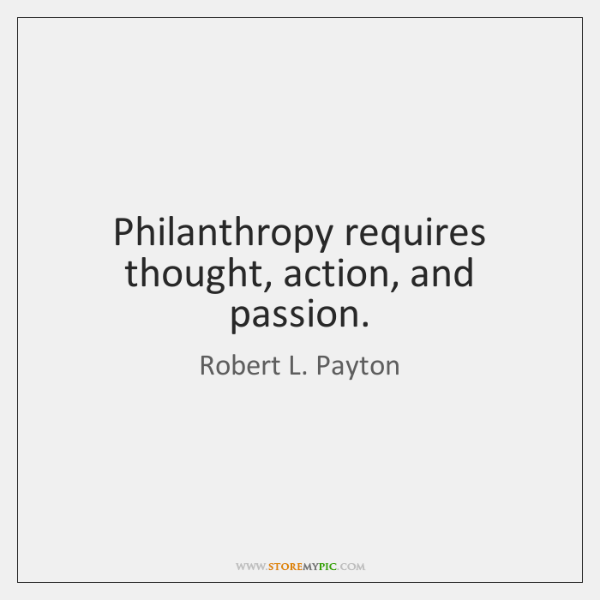 Philanthropy requires thought, action, and passion.