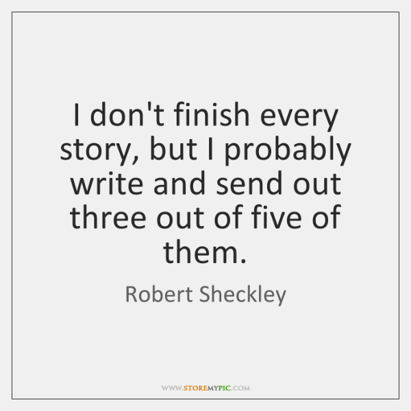 I don't finish every story, but I probably write and send out ...