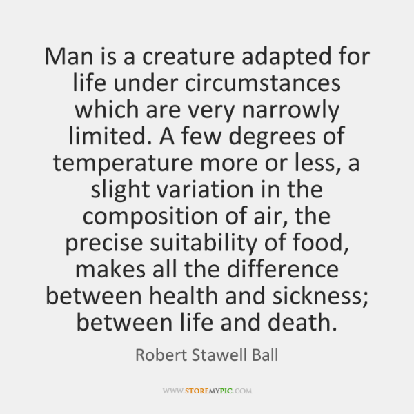 Man is a creature adapted for life under circumstances which are very ...