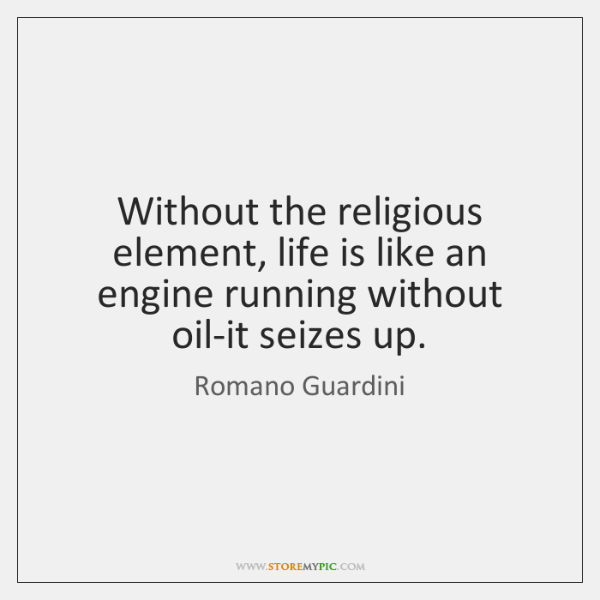 Without the religious element, life is like an engine running without oil-it ...
