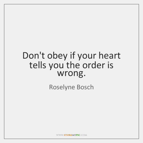 Don't obey if your heart tells you the order is wrong.