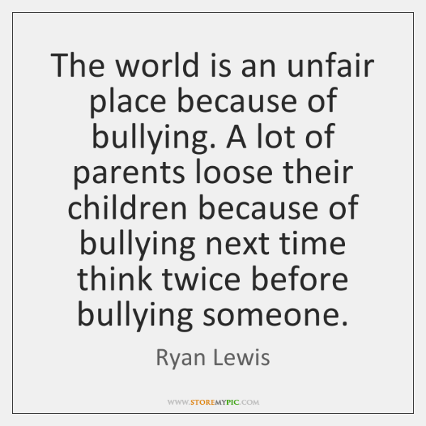 The world is an unfair place because of bullying. A lot of ...