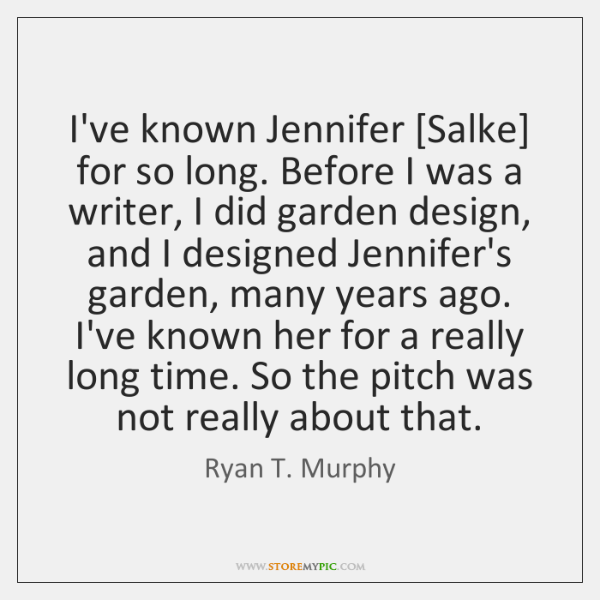 I've known Jennifer [Salke] for so long. Before I was a writer, ...