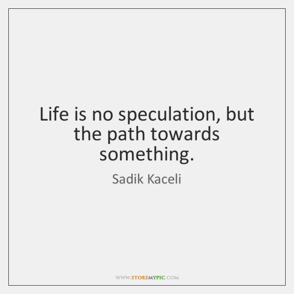 Life is no speculation, but the path towards something.