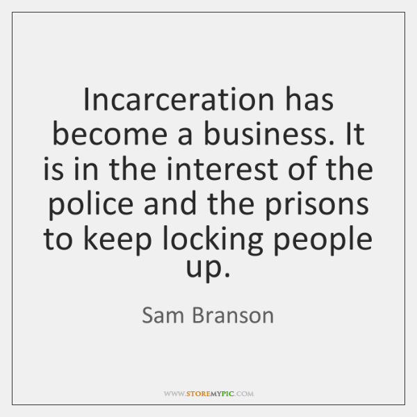 Incarceration has become a business. It is in the interest of the ...