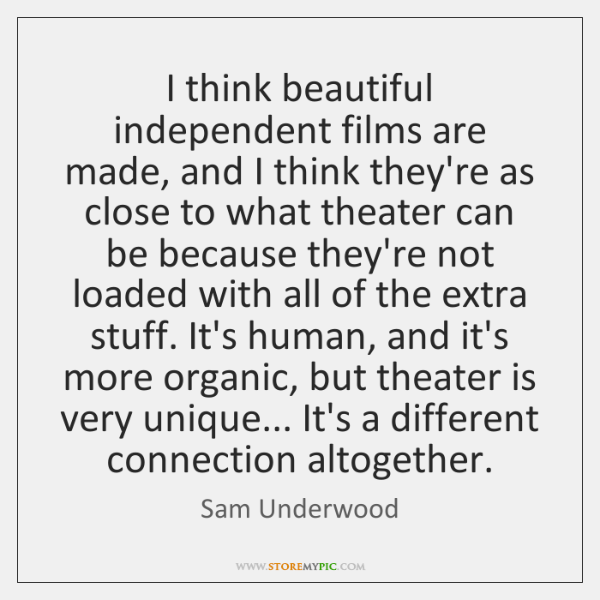 I think beautiful independent films are made, and I think they're as ...