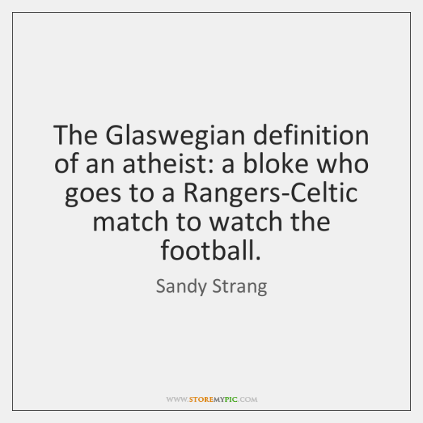 The Glaswegian definition of an atheist: a bloke who goes to a ...