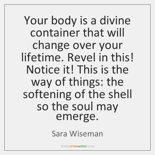 Your body is a divine container that will change over your lifetime. ...
