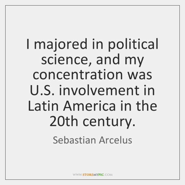I majored in political science, and my concentration was U.S. involvement ...