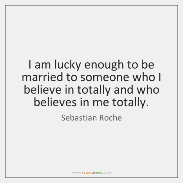 I am lucky enough to be married to someone who I believe ...