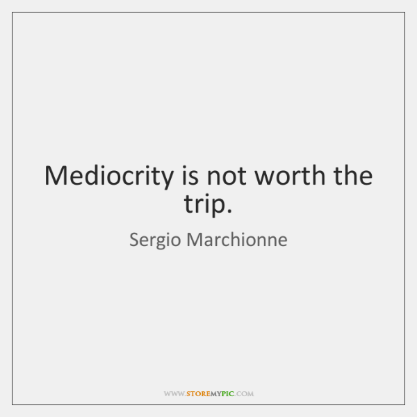 Mediocrity is not worth the trip.