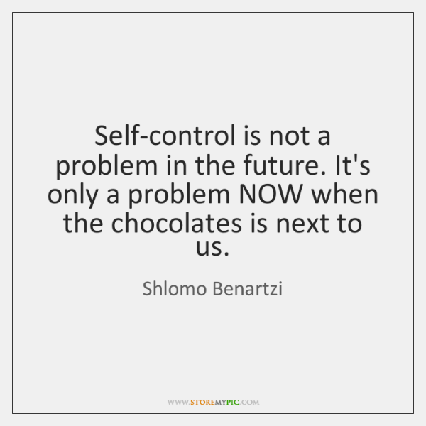 Self-control is not a problem in the future. It's only a problem ...