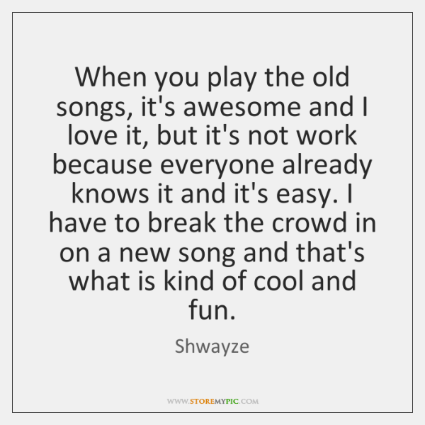 When you play the old songs, it's awesome and I love it, ...