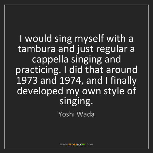Yoshi Wada: I would sing myself with a tambura and just regular a...